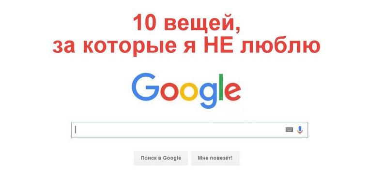 10 вещей, за которые я НЕ люблю Google